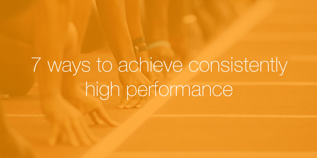7 Ways to Achieve Consistently High Performance