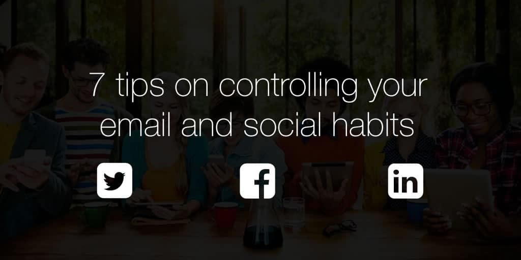 7 tips on controlling your email and social habit (so it doesn't control you)