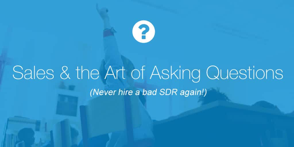 Sales and the Art of Asking Questions (Never hire a bad SDR again!)