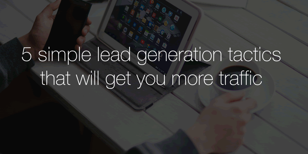 5 simple lead generation tactics that will get you more traffic