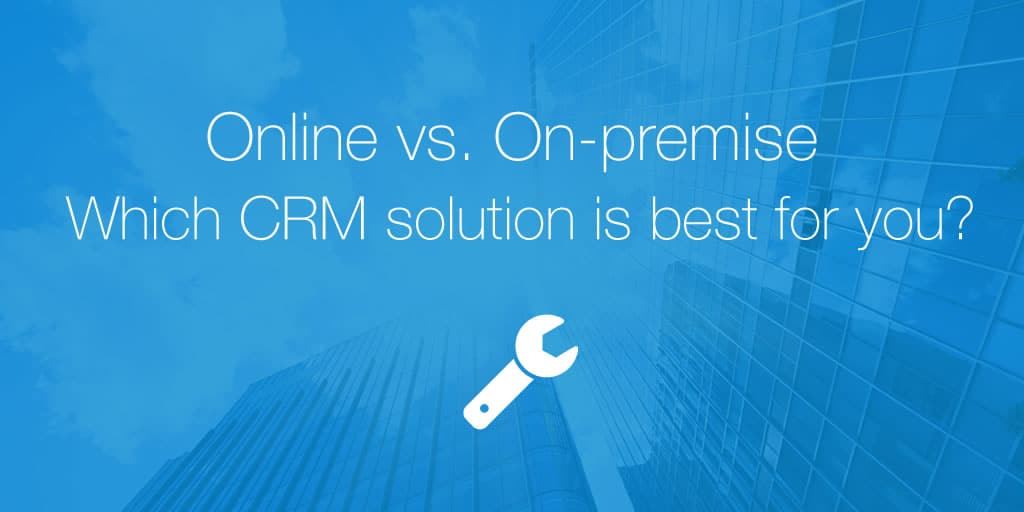 Online vs. On-premise: Which CRM solution is best for you?