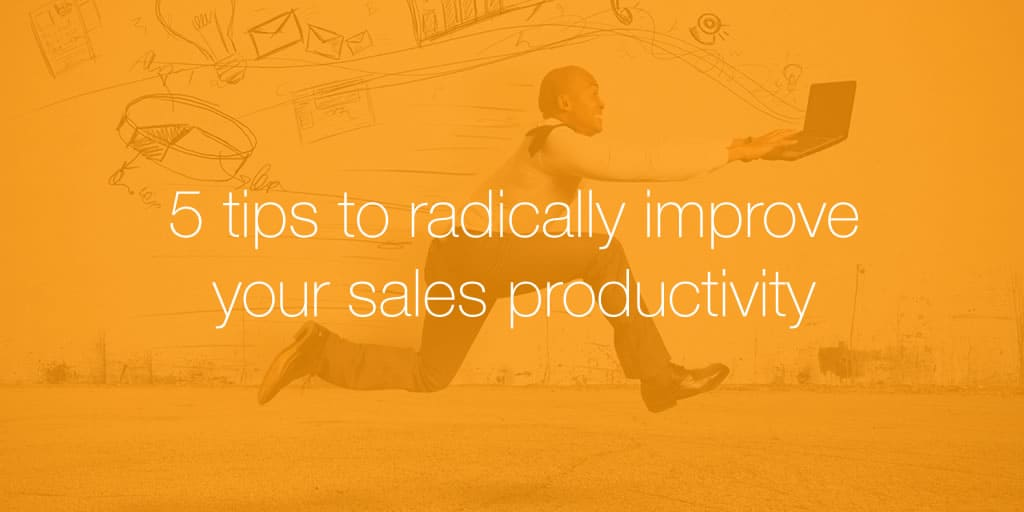 5 tips to radically improve your sales productivity
