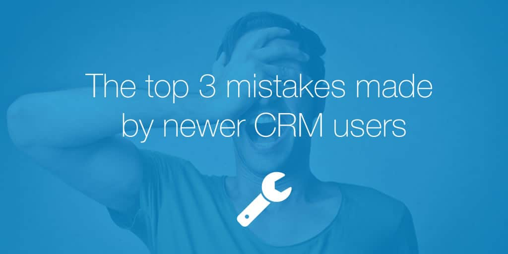 The top 3 mistakes made by newer CRM users