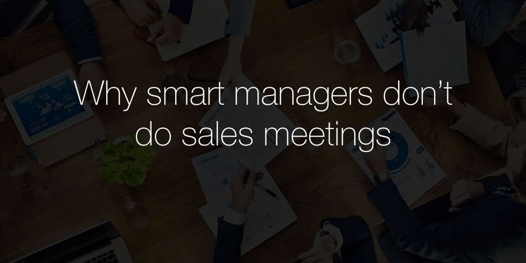 Why smart managers don't do sales meetings