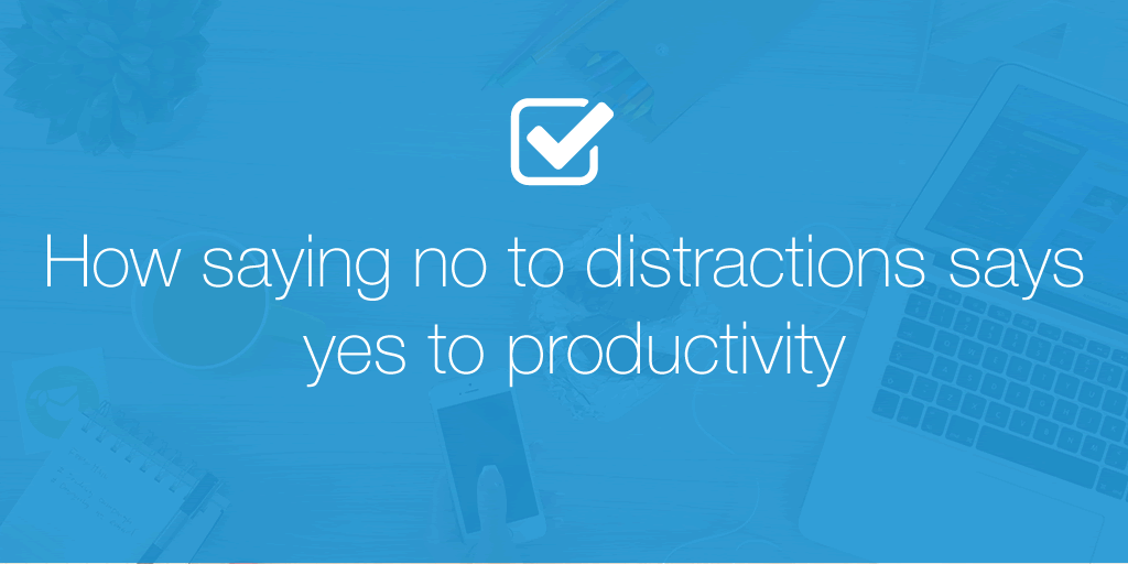 How saying no to distractions says yes to productivity