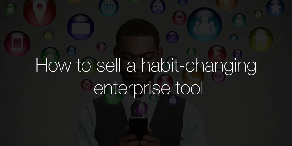 How to sell a habit-changing enterprise tool
