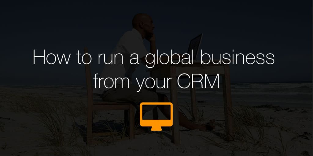 How to run a global business from your CRM