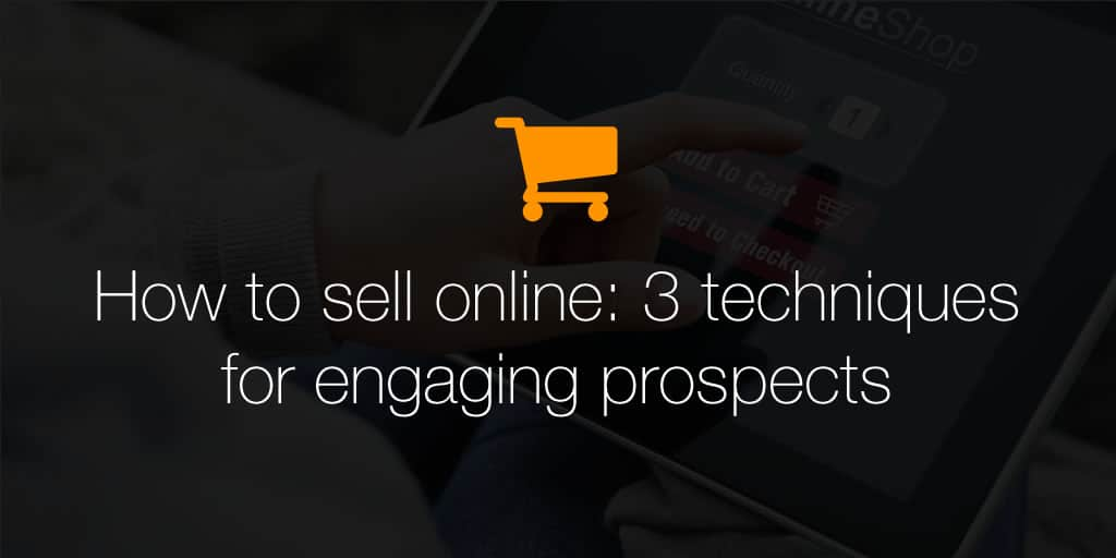How to sell online: 3 techniques for engaging prospects