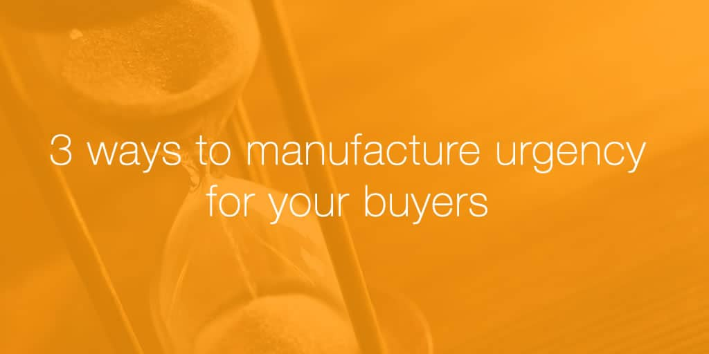 3 ways to manufacture urgency for your buyers