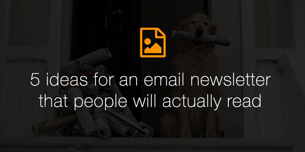 5 ideas for an email newsletter that people will actually read