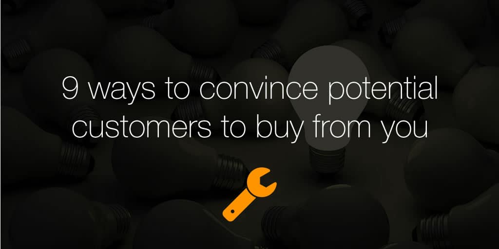 9 ways to convince potential customers to buy from you