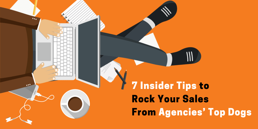 7 Insider Tips to Rock Your Sales From Agencies' Top Dogs